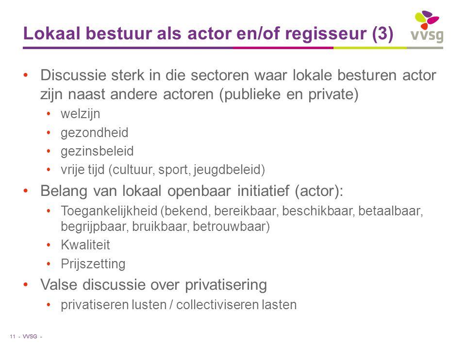 VVSG - Lokaal bestuur als actor en/of regisseur (3) Discussie sterk in die sectoren waar lokale besturen actor zijn naast andere actoren (publieke en private) welzijn gezondheid gezinsbeleid vrije tijd (cultuur, sport, jeugdbeleid) Belang van lokaal openbaar initiatief (actor): Toegankelijkheid (bekend, bereikbaar, beschikbaar, betaalbaar, begrijpbaar, bruikbaar, betrouwbaar) Kwaliteit Prijszetting Valse discussie over privatisering privatiseren lusten / collectiviseren lasten 11 -