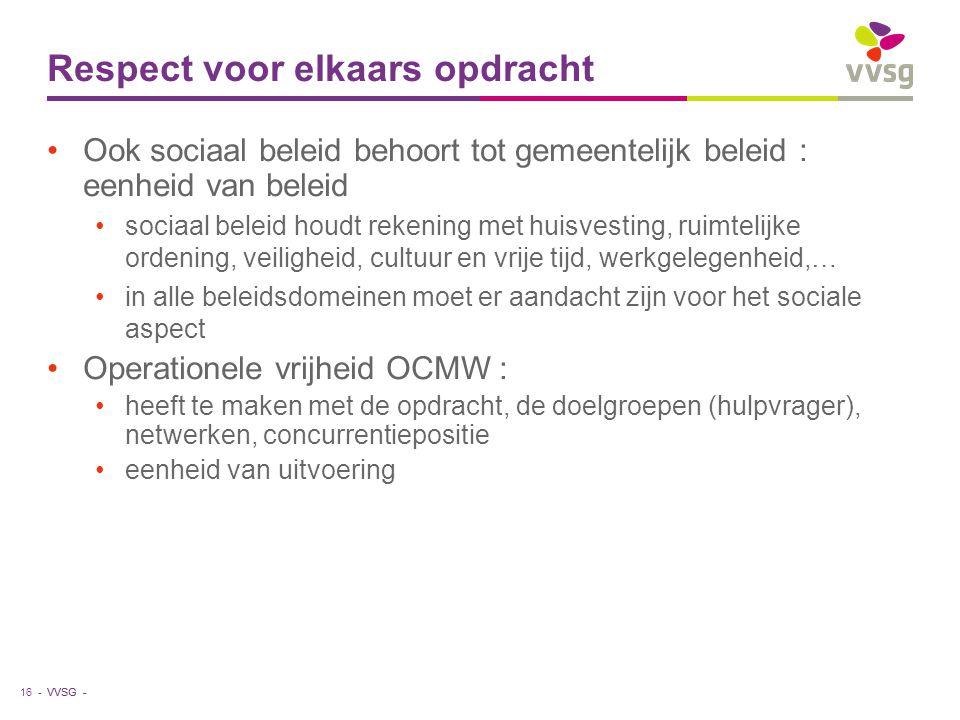 VVSG - Respect voor elkaars opdracht Ook sociaal beleid behoort tot gemeentelijk beleid : eenheid van beleid sociaal beleid houdt rekening met huisvesting, ruimtelijke ordening, veiligheid, cultuur en vrije tijd, werkgelegenheid,… in alle beleidsdomeinen moet er aandacht zijn voor het sociale aspect Operationele vrijheid OCMW : heeft te maken met de opdracht, de doelgroepen (hulpvrager), netwerken, concurrentiepositie eenheid van uitvoering 16 -