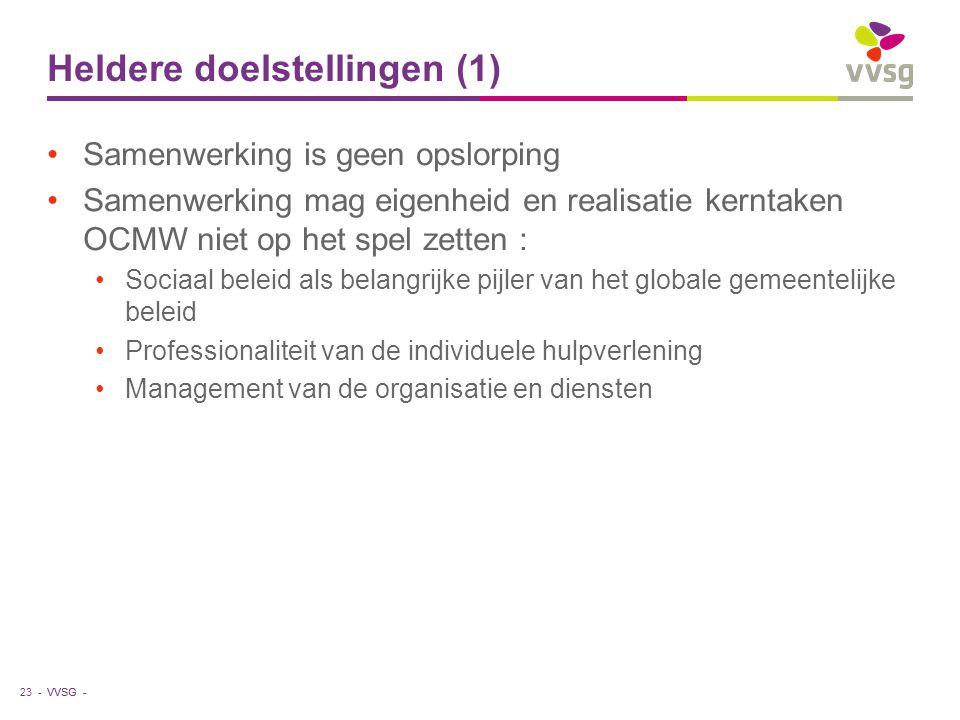 VVSG - Heldere doelstellingen (1) Samenwerking is geen opslorping Samenwerking mag eigenheid en realisatie kerntaken OCMW niet op het spel zetten : Sociaal beleid als belangrijke pijler van het globale gemeentelijke beleid Professionaliteit van de individuele hulpverlening Management van de organisatie en diensten 23 -