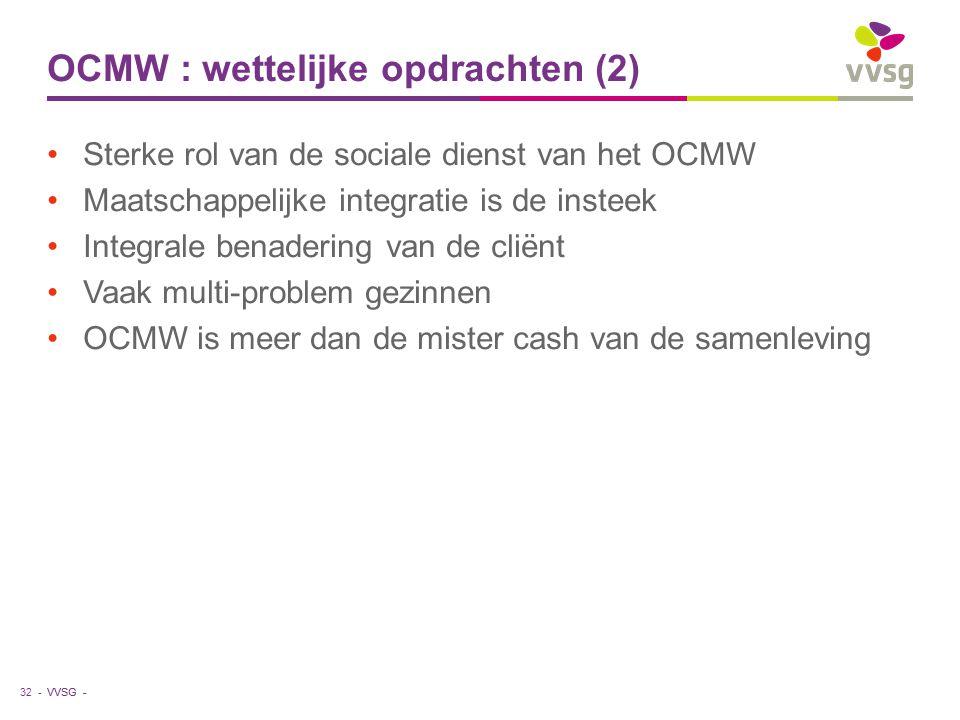 VVSG - OCMW : wettelijke opdrachten (2) Sterke rol van de sociale dienst van het OCMW Maatschappelijke integratie is de insteek Integrale benadering van de cliënt Vaak multi-problem gezinnen OCMW is meer dan de mister cash van de samenleving 32 -