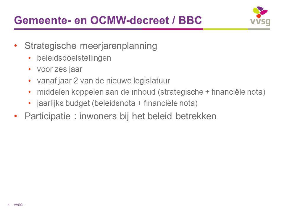 VVSG - Gemeente- en OCMW-decreet / BBC Strategische meerjarenplanning beleidsdoelstellingen voor zes jaar vanaf jaar 2 van de nieuwe legislatuur middelen koppelen aan de inhoud (strategische + financiële nota) jaarlijks budget (beleidsnota + financiële nota) Participatie : inwoners bij het beleid betrekken 4 -