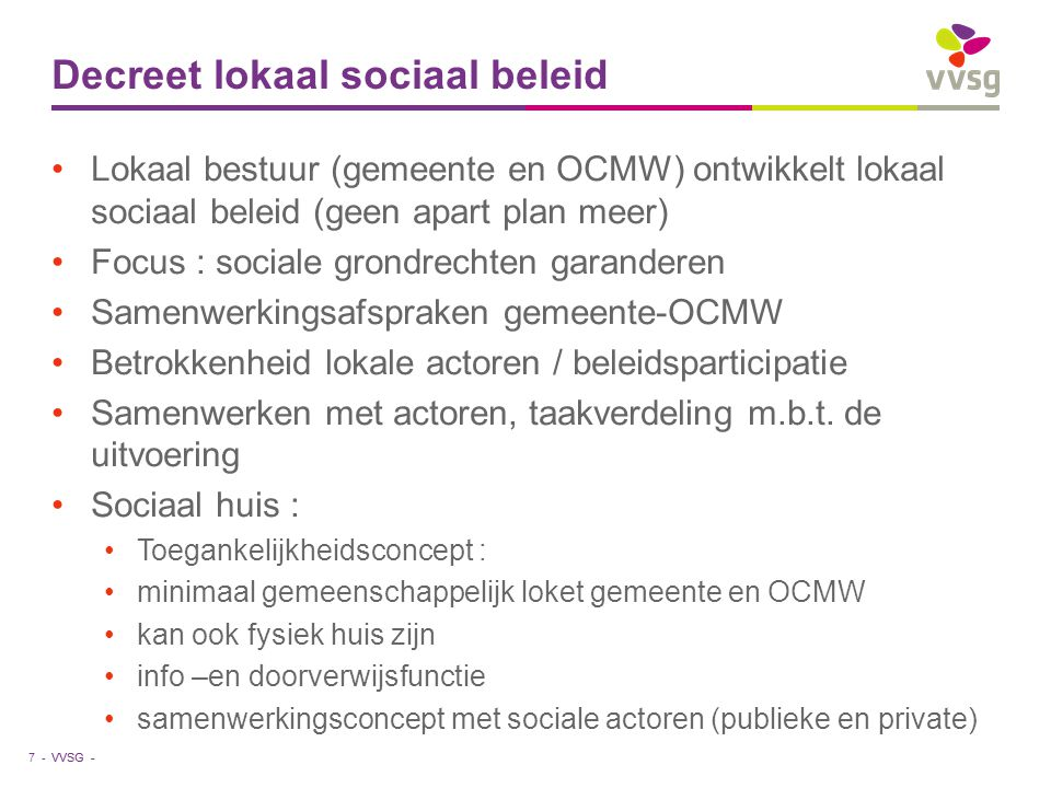 VVSG - Decreet lokaal sociaal beleid Lokaal bestuur (gemeente en OCMW) ontwikkelt lokaal sociaal beleid (geen apart plan meer) Focus : sociale grondrechten garanderen Samenwerkingsafspraken gemeente-OCMW Betrokkenheid lokale actoren / beleidsparticipatie Samenwerken met actoren, taakverdeling m.b.t.