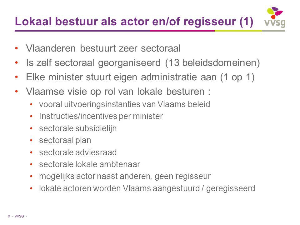 VVSG - Lokaal bestuur als actor en/of regisseur (1) Vlaanderen bestuurt zeer sectoraal Is zelf sectoraal georganiseerd (13 beleidsdomeinen) Elke minister stuurt eigen administratie aan (1 op 1) Vlaamse visie op rol van lokale besturen : vooral uitvoeringsinstanties van Vlaams beleid Instructies/incentives per minister sectorale subsidielijn sectoraal plan sectorale adviesraad sectorale lokale ambtenaar mogelijks actor naast anderen, geen regisseur lokale actoren worden Vlaams aangestuurd / geregisseerd 9 -