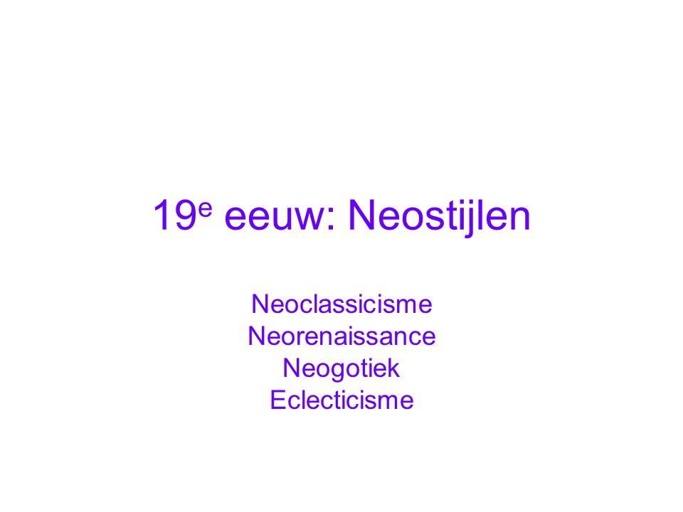 19 e eeuw: Neostijlen Neoclassicisme Neorenaissance Neogotiek Eclecticisme