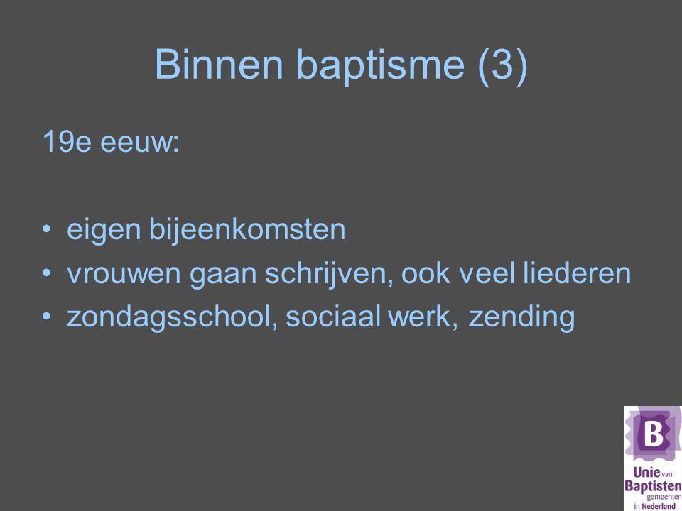 Binnen baptisme (3) 19e eeuw: eigen bijeenkomsten vrouwen gaan schrijven, ook veel liederen zondagsschool, sociaal werk, zending