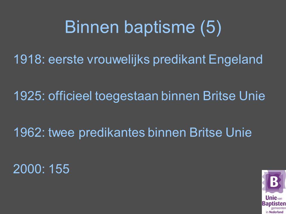 Binnen baptisme (5) 1918: eerste vrouwelijks predikant Engeland 1925: officieel toegestaan binnen Britse Unie 1962: twee predikantes binnen Britse Unie 2000: 155