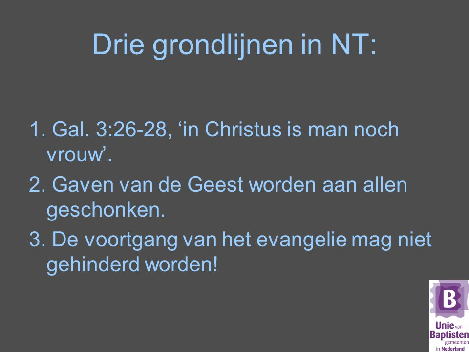 Drie grondlijnen in NT: 1.Gal. 3:26-28, 'in Christus is man noch vrouw'.