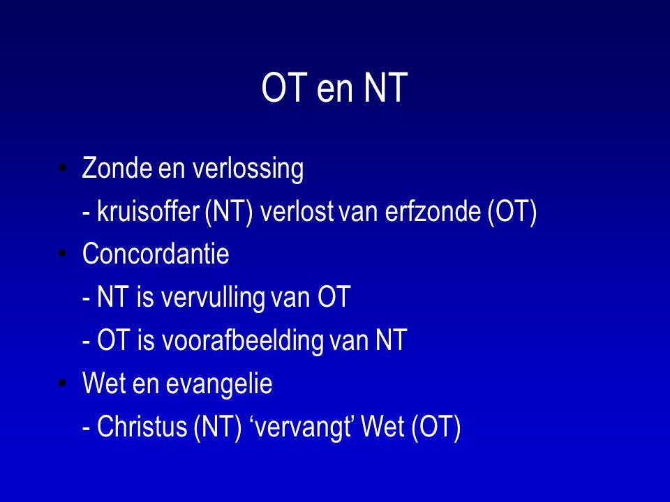 OT en NT Zonde en verlossing - kruisoffer (NT) verlost van erfzonde (OT) Concordantie - NT is vervulling van OT - OT is voorafbeelding van NT Wet en evangelie - Christus (NT) 'vervangt' Wet (OT)