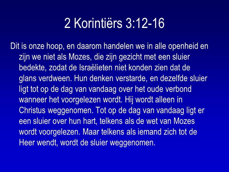 2 Korintiërs 3:12-16 Dit is onze hoop, en daarom handelen we in alle openheid en zijn we niet als Mozes, die zijn gezicht met een sluier bedekte, zodat de Israëlieten niet konden zien dat de glans verdween.