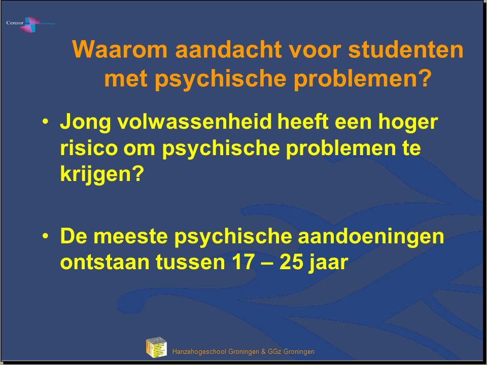 Hanzehogeschool Groningen & GGz Groningen Waarom aandacht voor studenten met psychische problemen? Jong volwassenheid heeft een hoger risico om psychi