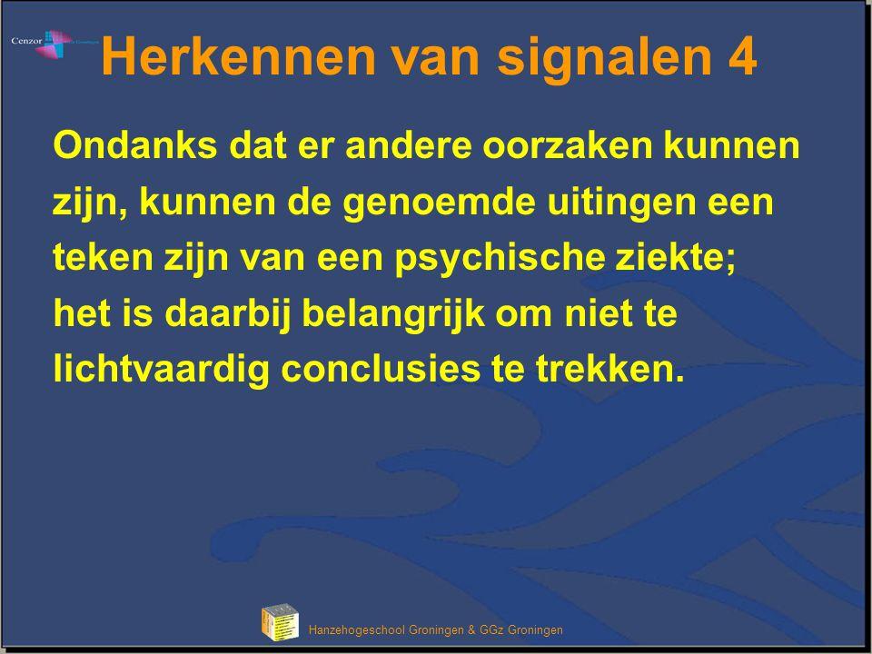 Hanzehogeschool Groningen & GGz Groningen Herkennen van signalen 4 Ondanks dat er andere oorzaken kunnen zijn, kunnen de genoemde uitingen een teken z