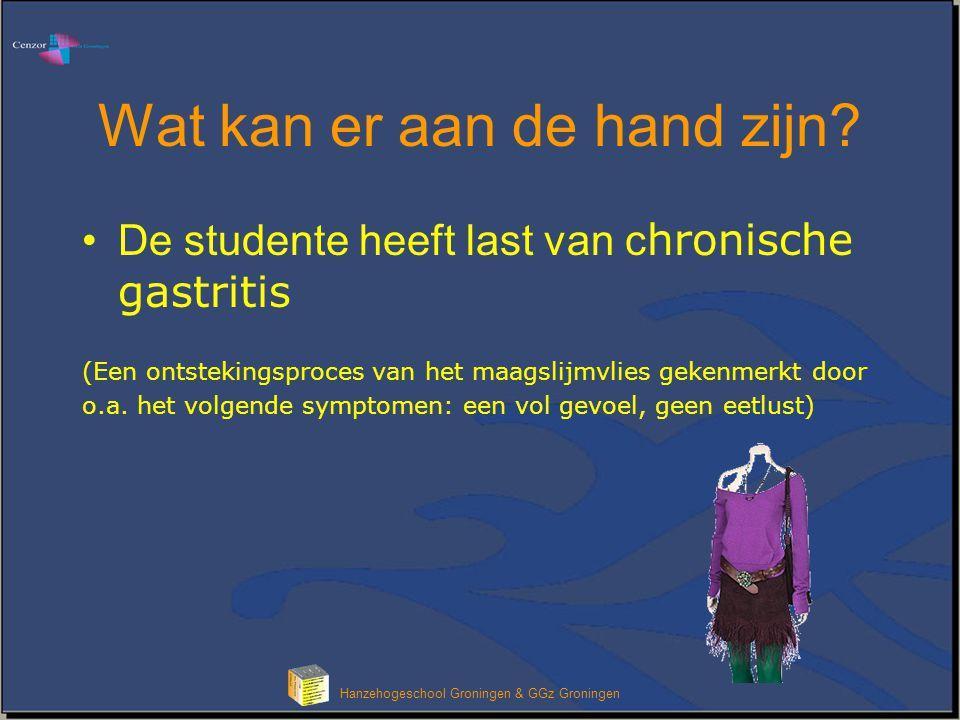 Hanzehogeschool Groningen & GGz Groningen Wat kan er aan de hand zijn? De studente heeft last van c hronische gastritis (Een ontstekingsproces van het