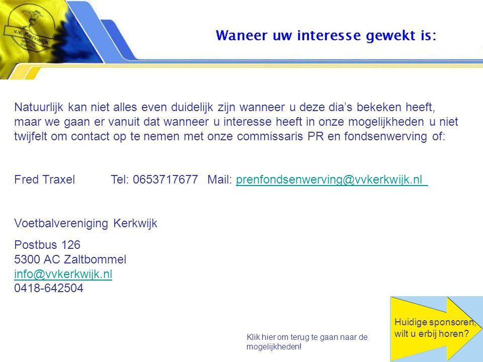 Natuurlijk kan niet alles even duidelijk zijn wanneer u deze dia's bekeken heeft, maar we gaan er vanuit dat wanneer u interesse heeft in onze mogelijkheden u niet twijfelt om contact op te nemen met onze commissaris PR en fondsenwerving of: Fred TraxelTel: 0653717677Mail: prenfondsenwerving@vvkerkwijk.nlprenfondsenwerving@vvkerkwijk.nl Voetbalvereniging Kerkwijk Postbus 126 5300 AC Zaltbommel info@vvkerkwijk.nl 0418-642504 Huidige sponsoren, wilt u erbij horen.
