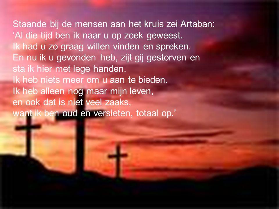 Staande bij de mensen aan het kruis zei Artaban: 'Al die tijd ben ik naar u op zoek geweest.