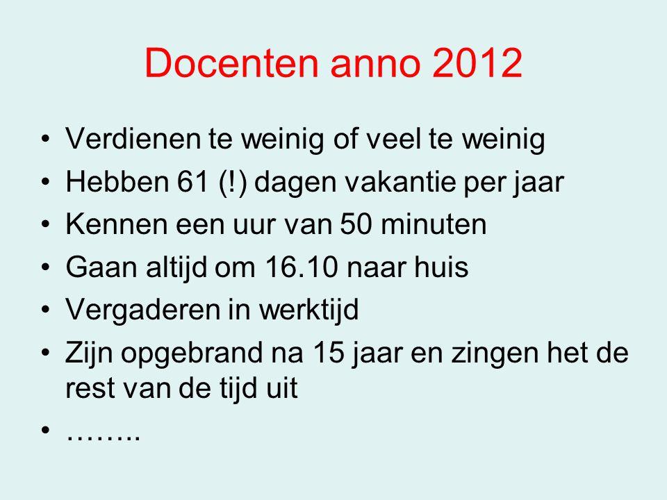 Docenten anno 2012 Verdienen te weinig of veel te weinig Hebben 61 (!) dagen vakantie per jaar Kennen een uur van 50 minuten Gaan altijd om 16.10 naar