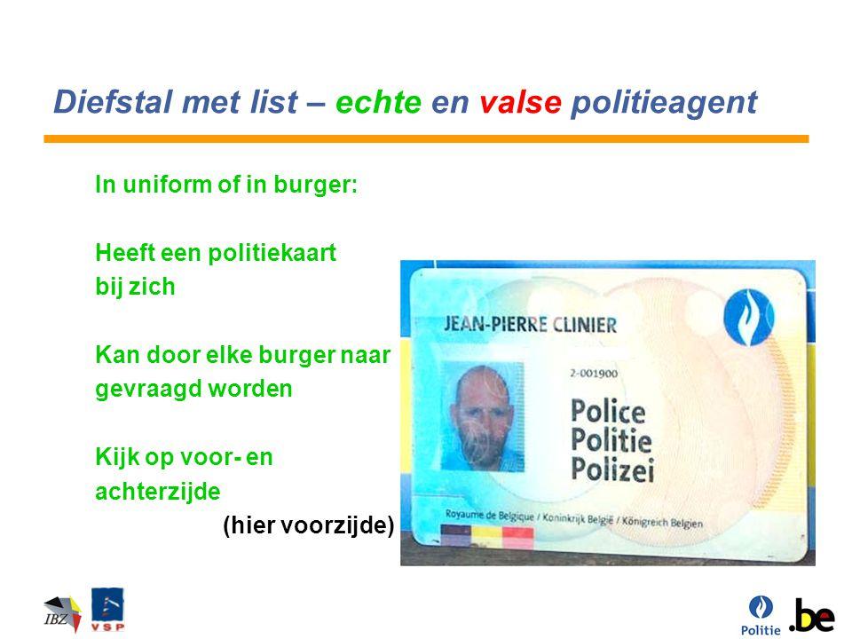 Diefstal met list – echte en valse politieagent In uniform of in burger: Heeft een politiekaart bij zich Kan door elke burger naar gevraagd worden Kij