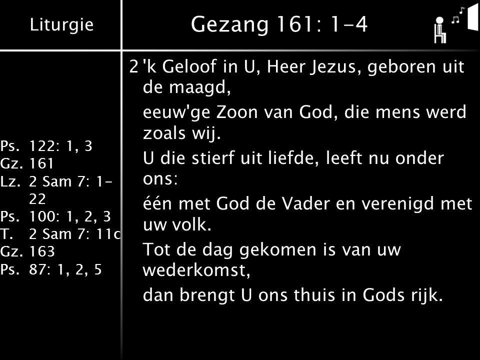 Liturgie Ps.122: 1, 3 Gz.161 Lz.2 Sam 7: 1- 22 Ps.100: 1, 2, 3 T.2 Sam 7: 11c Gz.163 Ps.87: 1, 2, 5 Gezang 161: 1-4 2 k Geloof in U, Heer Jezus, geboren uit de maagd, eeuw ge Zoon van God, die mens werd zoals wij.