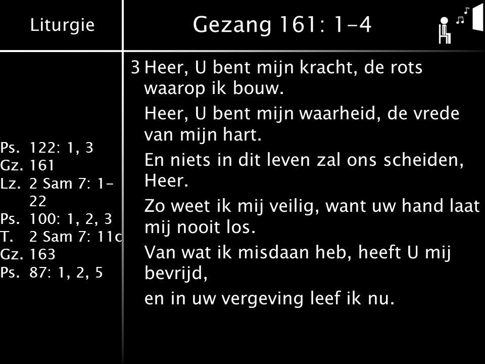 Liturgie Ps.122: 1, 3 Gz.161 Lz.2 Sam 7: 1- 22 Ps.100: 1, 2, 3 T.2 Sam 7: 11c Gz.163 Ps.87: 1, 2, 5 Gezang 161: 1-4 3Heer, U bent mijn kracht, de rots waarop ik bouw.