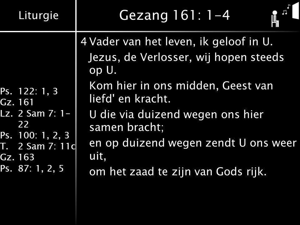Liturgie Ps.122: 1, 3 Gz.161 Lz.2 Sam 7: 1- 22 Ps.100: 1, 2, 3 T.2 Sam 7: 11c Gz.163 Ps.87: 1, 2, 5 Gezang 161: 1-4 4Vader van het leven, ik geloof in U.