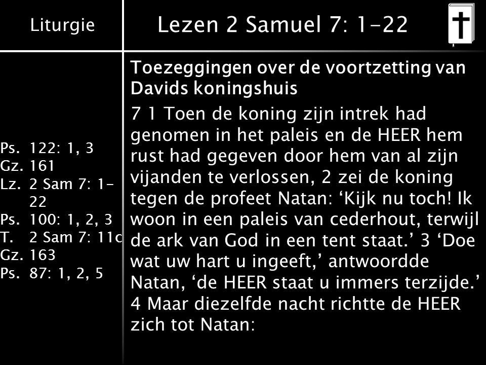 Liturgie Ps.122: 1, 3 Gz.161 Lz.2 Sam 7: 1- 22 Ps.100: 1, 2, 3 T.2 Sam 7: 11c Gz.163 Ps.87: 1, 2, 5 Lezen 2 Samuel 7: 1-22 Toezeggingen over de voortzetting van Davids koningshuis 7 1 Toen de koning zijn intrek had genomen in het paleis en de HEER hem rust had gegeven door hem van al zijn vijanden te verlossen, 2 zei de koning tegen de profeet Natan: 'Kijk nu toch.