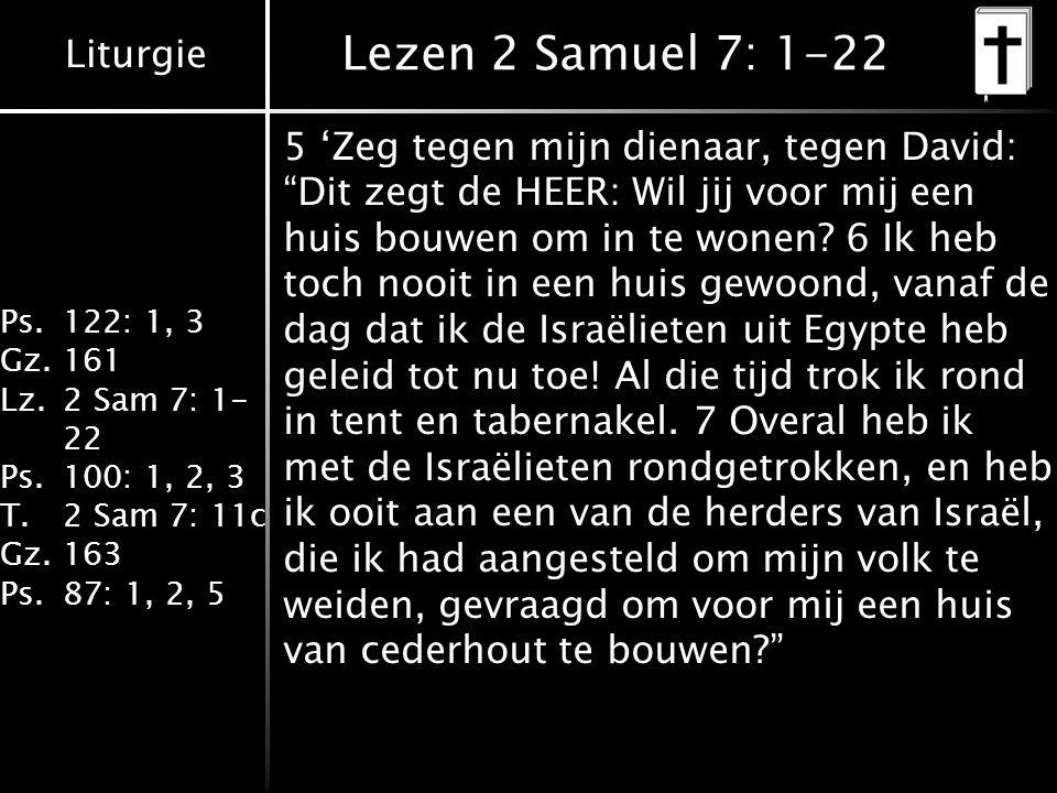 Liturgie Ps.122: 1, 3 Gz.161 Lz.2 Sam 7: 1- 22 Ps.100: 1, 2, 3 T.2 Sam 7: 11c Gz.163 Ps.87: 1, 2, 5 Lezen 2 Samuel 7: 1-22 5 'Zeg tegen mijn dienaar, tegen David: Dit zegt de HEER: Wil jij voor mij een huis bouwen om in te wonen.