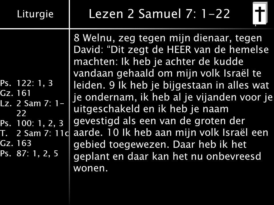 Liturgie Ps.122: 1, 3 Gz.161 Lz.2 Sam 7: 1- 22 Ps.100: 1, 2, 3 T.2 Sam 7: 11c Gz.163 Ps.87: 1, 2, 5 Lezen 2 Samuel 7: 1-22 8 Welnu, zeg tegen mijn dienaar, tegen David: Dit zegt de HEER van de hemelse machten: Ik heb je achter de kudde vandaan gehaald om mijn volk Israël te leiden.