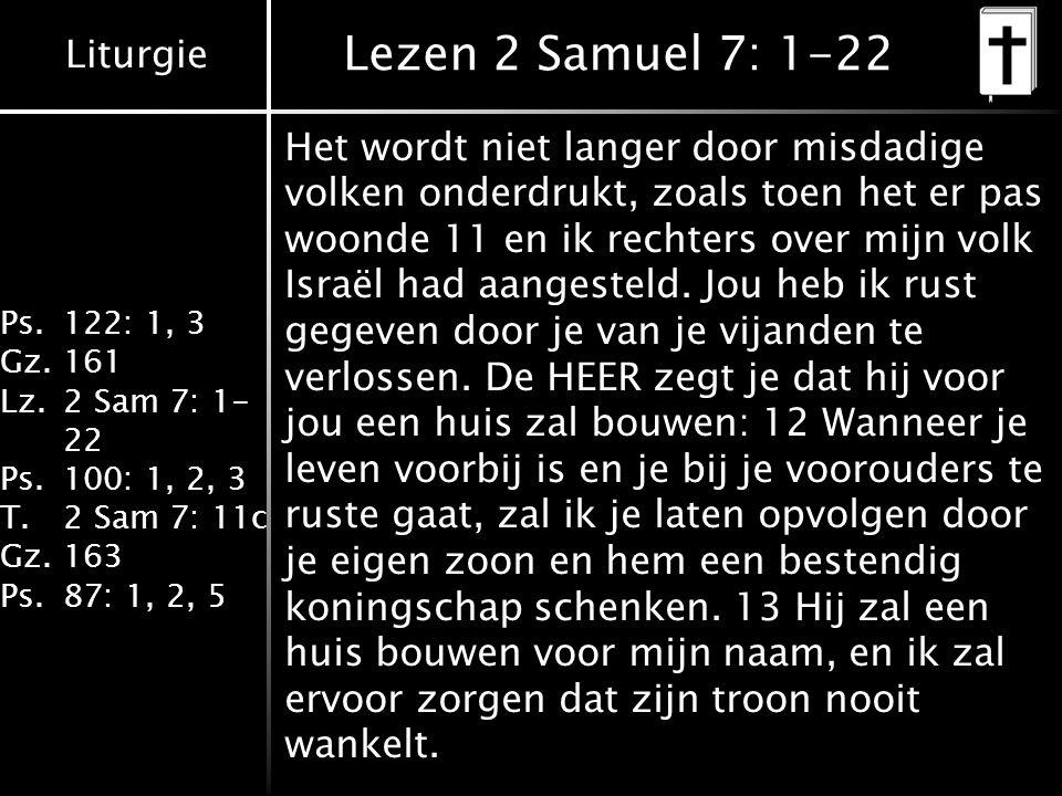 Liturgie Ps.122: 1, 3 Gz.161 Lz.2 Sam 7: 1- 22 Ps.100: 1, 2, 3 T.2 Sam 7: 11c Gz.163 Ps.87: 1, 2, 5 Lezen 2 Samuel 7: 1-22 Het wordt niet langer door misdadige volken onderdrukt, zoals toen het er pas woonde 11 en ik rechters over mijn volk Israël had aangesteld.