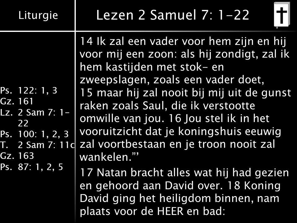 Liturgie Ps.122: 1, 3 Gz.161 Lz.2 Sam 7: 1- 22 Ps.100: 1, 2, 3 T.2 Sam 7: 11c Gz.163 Ps.87: 1, 2, 5 Lezen 2 Samuel 7: 1-22 14 Ik zal een vader voor hem zijn en hij voor mij een zoon: als hij zondigt, zal ik hem kastijden met stok- en zweepslagen, zoals een vader doet, 15 maar hij zal nooit bij mij uit de gunst raken zoals Saul, die ik verstootte omwille van jou.