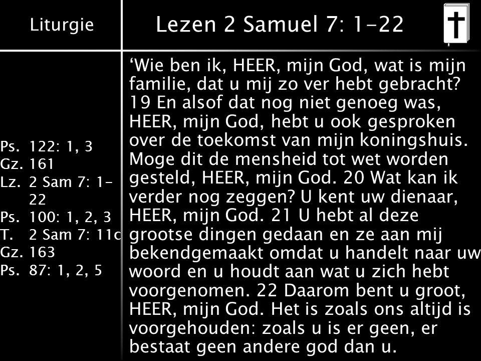 Liturgie Ps.122: 1, 3 Gz.161 Lz.2 Sam 7: 1- 22 Ps.100: 1, 2, 3 T.2 Sam 7: 11c Gz.163 Ps.87: 1, 2, 5 Lezen 2 Samuel 7: 1-22 'Wie ben ik, HEER, mijn God, wat is mijn familie, dat u mij zo ver hebt gebracht.