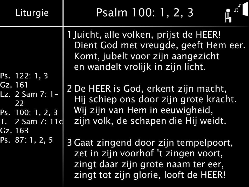 Liturgie Ps.122: 1, 3 Gz.161 Lz.2 Sam 7: 1- 22 Ps.100: 1, 2, 3 T.2 Sam 7: 11c Gz.163 Ps.87: 1, 2, 5 Psalm 100: 1, 2, 3 1Juicht, alle volken, prijst de