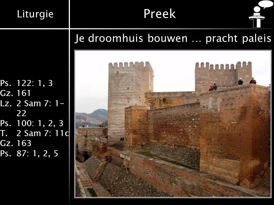 Liturgie Ps.122: 1, 3 Gz.161 Lz.2 Sam 7: 1- 22 Ps.100: 1, 2, 3 T.2 Sam 7: 11c Gz.163 Ps.87: 1, 2, 5 Preek Je droomhuis bouwen … pracht paleis