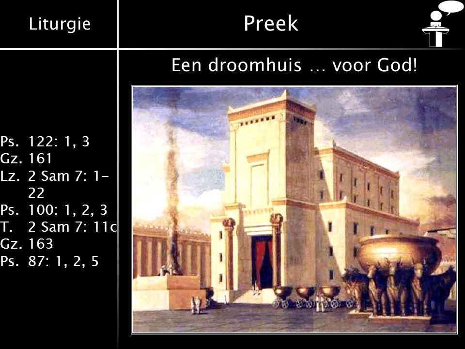 Liturgie Ps.122: 1, 3 Gz.161 Lz.2 Sam 7: 1- 22 Ps.100: 1, 2, 3 T.2 Sam 7: 11c Gz.163 Ps.87: 1, 2, 5 Preek Een droomhuis … voor God!