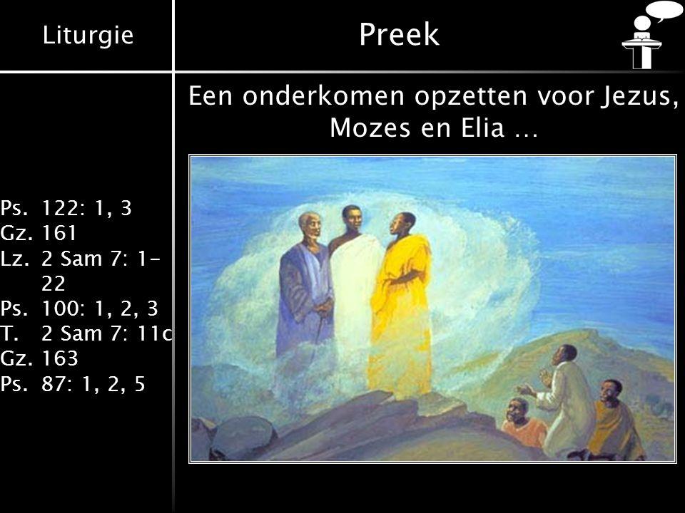 Liturgie Ps.122: 1, 3 Gz.161 Lz.2 Sam 7: 1- 22 Ps.100: 1, 2, 3 T.2 Sam 7: 11c Gz.163 Ps.87: 1, 2, 5 Preek Een onderkomen opzetten voor Jezus, Mozes en Elia …