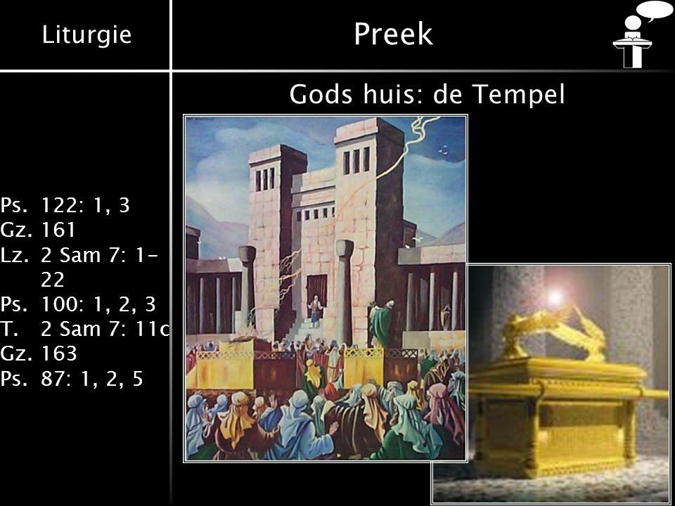 Liturgie Ps.122: 1, 3 Gz.161 Lz.2 Sam 7: 1- 22 Ps.100: 1, 2, 3 T.2 Sam 7: 11c Gz.163 Ps.87: 1, 2, 5 Preek Gods huis: de Tempel