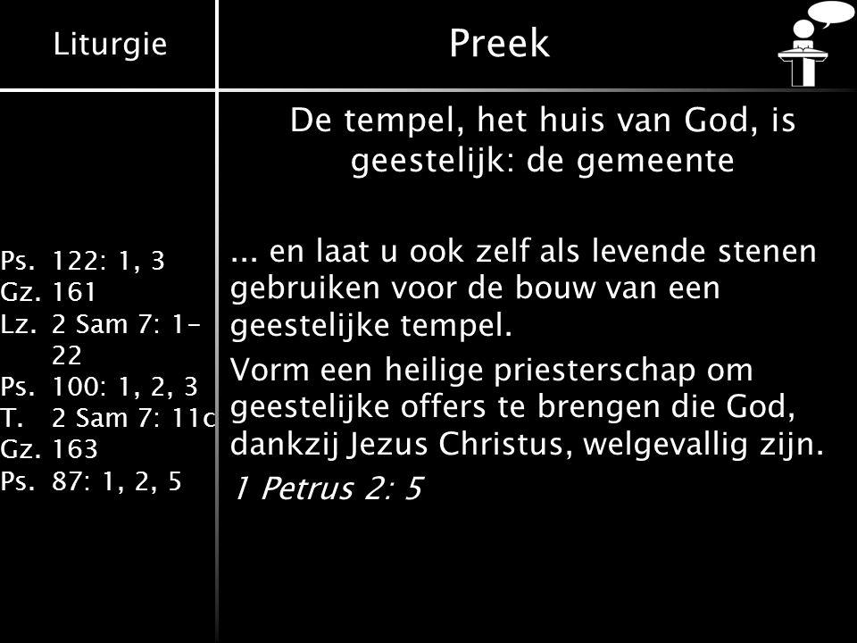 Liturgie Ps.122: 1, 3 Gz.161 Lz.2 Sam 7: 1- 22 Ps.100: 1, 2, 3 T.2 Sam 7: 11c Gz.163 Ps.87: 1, 2, 5 Preek De tempel, het huis van God, is geestelijk: de gemeente...