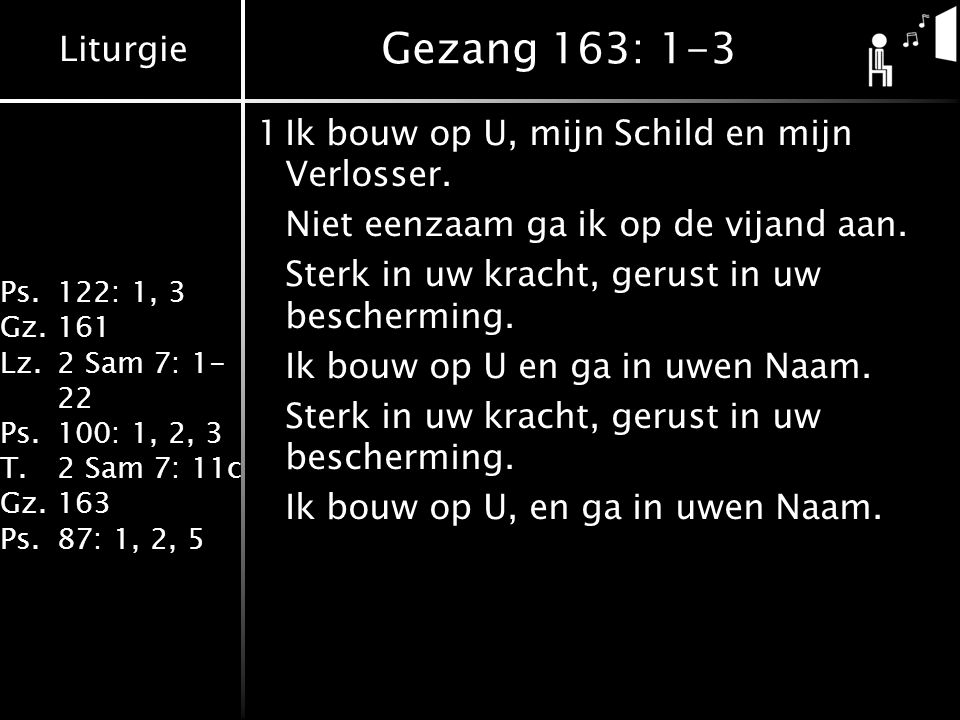 Liturgie Ps.122: 1, 3 Gz.161 Lz.2 Sam 7: 1- 22 Ps.100: 1, 2, 3 T.2 Sam 7: 11c Gz.163 Ps.87: 1, 2, 5 Gezang 163: 1-3 1Ik bouw op U, mijn Schild en mijn Verlosser.