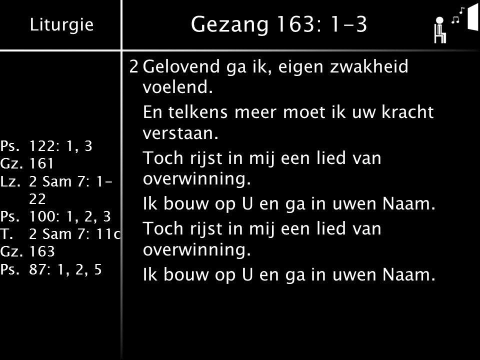 Liturgie Ps.122: 1, 3 Gz.161 Lz.2 Sam 7: 1- 22 Ps.100: 1, 2, 3 T.2 Sam 7: 11c Gz.163 Ps.87: 1, 2, 5 Gezang 163: 1-3 2Gelovend ga ik, eigen zwakheid vo