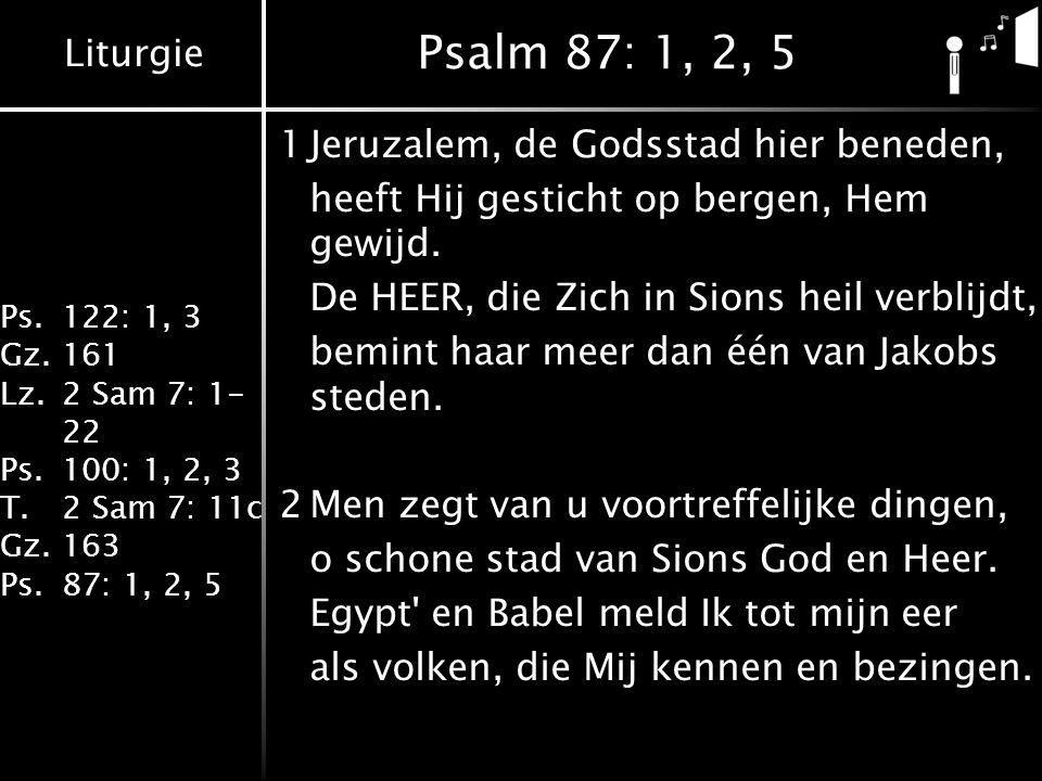 Liturgie Ps.122: 1, 3 Gz.161 Lz.2 Sam 7: 1- 22 Ps.100: 1, 2, 3 T.2 Sam 7: 11c Gz.163 Ps.87: 1, 2, 5 Psalm 87: 1, 2, 5 1Jeruzalem, de Godsstad hier beneden, heeft Hij gesticht op bergen, Hem gewijd.