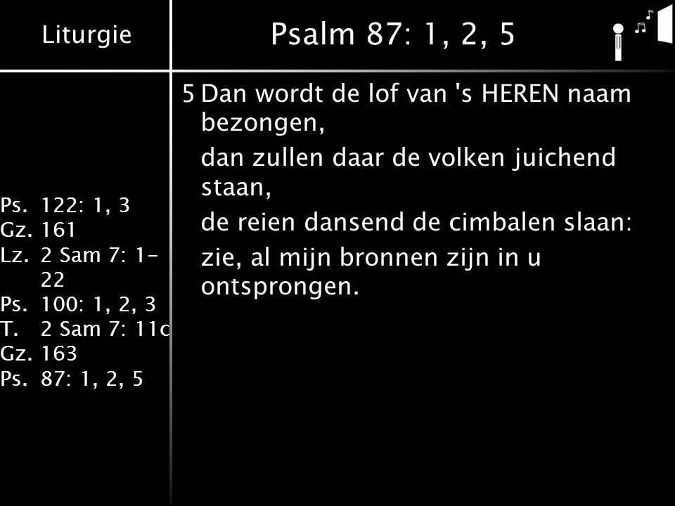 Liturgie Ps.122: 1, 3 Gz.161 Lz.2 Sam 7: 1- 22 Ps.100: 1, 2, 3 T.2 Sam 7: 11c Gz.163 Ps.87: 1, 2, 5 Psalm 87: 1, 2, 5 5Dan wordt de lof van 's HEREN n