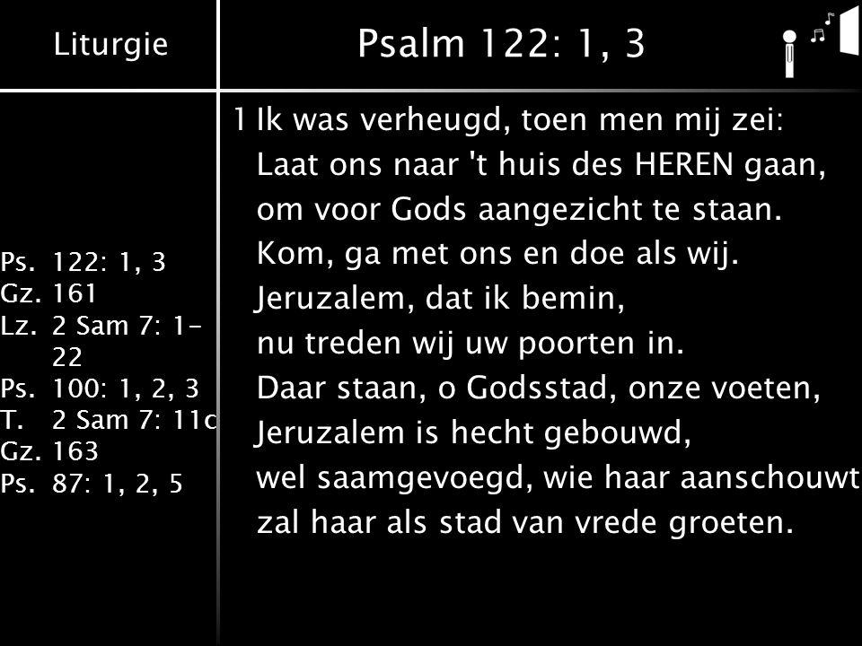 Liturgie Ps.122: 1, 3 Gz.161 Lz.2 Sam 7: 1- 22 Ps.100: 1, 2, 3 T.2 Sam 7: 11c Gz.163 Ps.87: 1, 2, 5 Psalm 122: 1, 3 1Ik was verheugd, toen men mij zei: Laat ons naar t huis des HEREN gaan, om voor Gods aangezicht te staan.