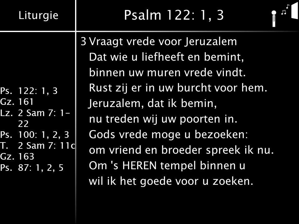 Liturgie Ps.122: 1, 3 Gz.161 Lz.2 Sam 7: 1- 22 Ps.100: 1, 2, 3 T.2 Sam 7: 11c Gz.163 Ps.87: 1, 2, 5 Psalm 122: 1, 3 3Vraagt vrede voor Jeruzalem Dat wie u liefheeft en bemint, binnen uw muren vrede vindt.