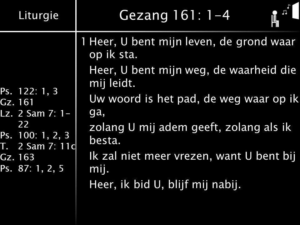 Liturgie Ps.122: 1, 3 Gz.161 Lz.2 Sam 7: 1- 22 Ps.100: 1, 2, 3 T.2 Sam 7: 11c Gz.163 Ps.87: 1, 2, 5 Gezang 161: 1-4 1Heer, U bent mijn leven, de grond waar op ik sta.