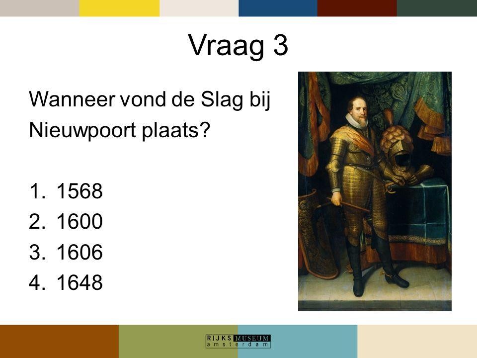 Vraag 3 Wanneer vond de Slag bij Nieuwpoort plaats? 1.1568 2.1600 3.1606 4.1648