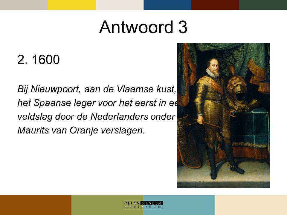 Antwoord 3 2. 1600 Bij Nieuwpoort, aan de Vlaamse kust, werd het Spaanse leger voor het eerst in een grote veldslag door de Nederlanders onder leiding