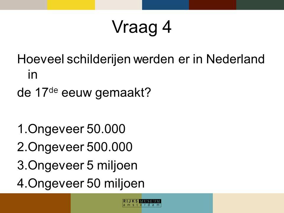 Vraag 4 Hoeveel schilderijen werden er in Nederland in de 17 de eeuw gemaakt? 1.Ongeveer 50.000 2.Ongeveer 500.000 3.Ongeveer 5 miljoen 4.Ongeveer 50