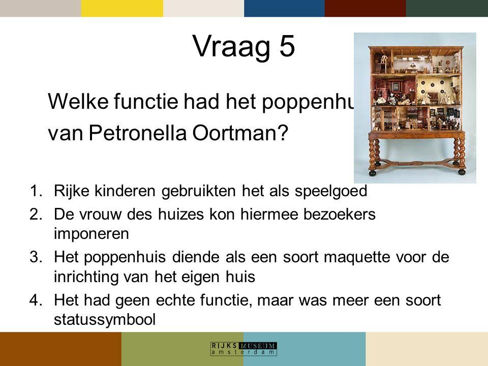 Vraag 5 Welke functie had het poppenhuis van Petronella Oortman? 1.Rijke kinderen gebruikten het als speelgoed 2.De vrouw des huizes kon hiermee bezoe