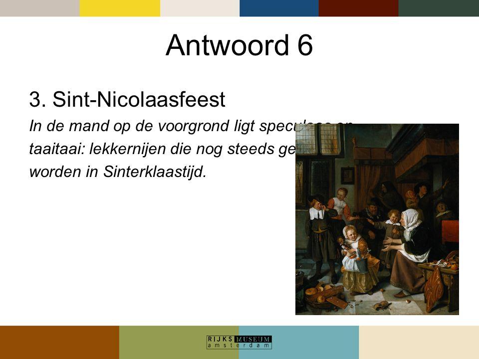 Antwoord 6 3. Sint-Nicolaasfeest In de mand op de voorgrond ligt speculaas en taaitaai: lekkernijen die nog steeds gemaakt worden in Sinterklaastijd.