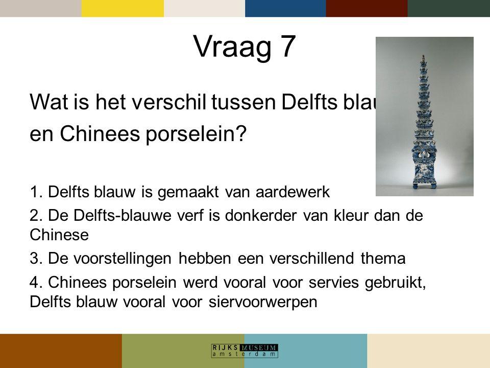 Vraag 7 Wat is het verschil tussen Delfts blauw en Chinees porselein? 1. Delfts blauw is gemaakt van aardewerk 2. De Delfts-blauwe verf is donkerder v