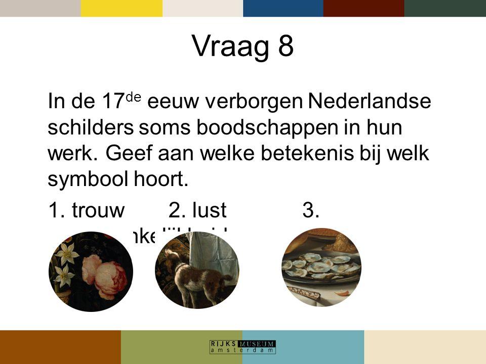 Vraag 8 In de 17 de eeuw verborgen Nederlandse schilders soms boodschappen in hun werk. Geef aan welke betekenis bij welk symbool hoort. 1.trouw 2. lu