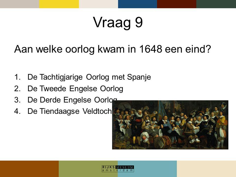 Vraag 9 Aan welke oorlog kwam in 1648 een eind? 1.De Tachtigjarige Oorlog met Spanje 2.De Tweede Engelse Oorlog 3.De Derde Engelse Oorlog 4.De Tiendaa